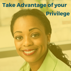 Take Advantage of Your Privilege